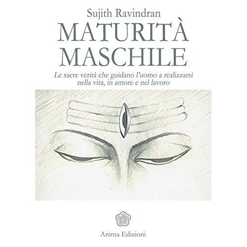 Maturità Maschile: Le Sacre Verità Che Guidano L'uomo A Realizzarsi Nella Vita, In Amore E Nel Lavoro