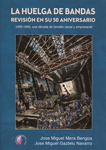 La huelga de Bandas. Revisión en su 50 aniversario: 1959-1969, una década de tensión social y empresarial (Ensayo) por Jose Miguel Mera Bengoa