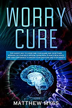 Worry Cure: The Easiest Way to Overcome Your Shame and Your Fears Working on Your Self-Esteem. Learn How to Build Resilience and Gain Confidence to Master ... Management Book 3) (English Edition) van [Myss, Matthew]