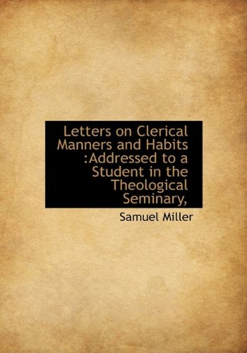 Letters on Clerical Manners and Habits: Addressed to a Student in the Theological Seminary,