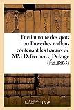 Telecharger Livres Dictionnaire des spots ou Proverbes wallons contenant les travaux de MM Defrecheux Delarge (PDF,EPUB,MOBI) gratuits en Francaise