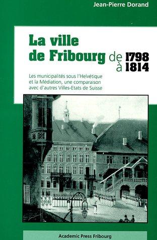 La ville de Fribourg de 1798 à 1814 : Les municipalités sous l'Helvétique et la Médiation, une comparaison avec d'autres Villes-Etats de Suisse par Jean-Pierre Dorand