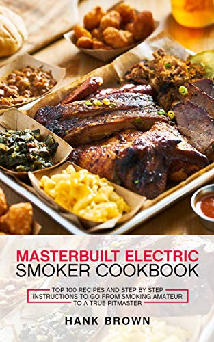 Masterbuilt Electric Smoker Cookbook: Top 100 Recipes and Step by Step Instructions to go from Smoking Amateur to a True Pitmaster (English Edition)
