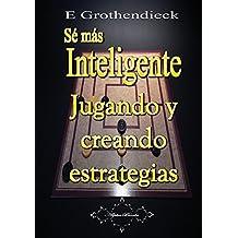 Sé más Inteligente: Desarrolla tu habilidad de pensamiento estratégico (Spanish Edition)