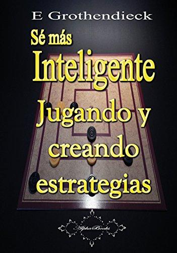 Sé más Inteligente: Desarrolla tu habilidad de pensamiento estratégico por E Grothendieck
