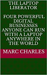 The Laptop Liberator - Four Powerful Digital Businesses  Anyone Can Run  with a Laptop Anywhere in the World (English Edition)