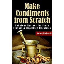 Make Condiments from Scratch: Fabulous Recipes for Fresh Flavors and Healthier Lifestyles (English Edition)