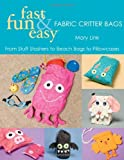 Fast, Fun & Easy Fabric Critter Bags: From Stuff Stashers to Beach Bags to Pillowcases by Mary Link (2007-07-01)