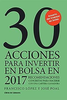 30 acciones para invertir en bolsa en 2017: Recomendaciones concretas para hacerse con una cartera ganadora (Inversión) de [Martínez, Francisco López, Marcet, José Poal]