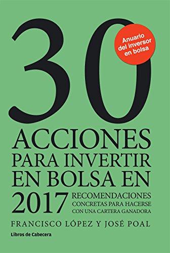 30 acciones para invertir en bolsa en 2017: Recomendaciones concretas para hacerse con una cartera ganadora (Inversión) por Francisco López Martínez