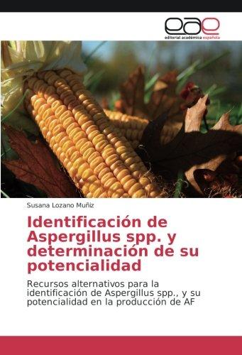 Identificación de Aspergillus spp. y determinación de su potencialidad: Recursos alternativos para la identificación de Aspergillus spp., y su potencialidad en la producción de AF por Susana Lozano Muñiz
