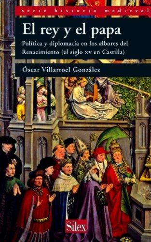 El rey y el papa. Política y diplomacia en los albores del Renacimiento (el siglo XV en Castilla) (Historia Medieval) por Óscar Villarroel González