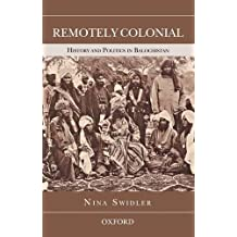 Remotely Colonial: History and Politics in Balochistan