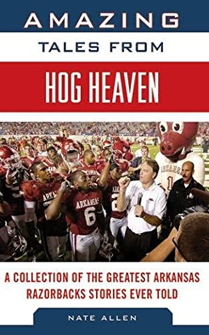 Amazing Tales from Hog Heaven: A Collection of the Greatest Arkansas Razorbacks Stories Ever Told (Tales from the