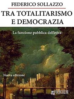 Tra totalitarismo e democrazia (Filosofia pratica) di [Sollazzo, Federico]