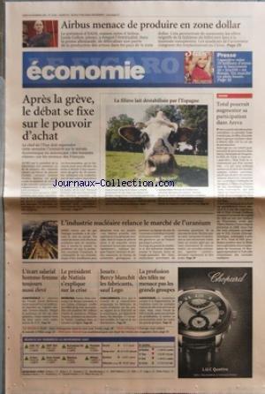 FIGARO ECONOMIE (LE) [No 19694] du 26/11/2007 - APRES LA GREVE - LE DEBAT SE FIXE SUR LE POUVOIR D'ACHAT - LA FILIERE LAIT DESTABILISEE PAR L'ESPAGNE - TOTAL POURRAIT AUGMENTER SA PARTICIPATION DANS AREVA - L'INDUSTRIE NUCLEAIRE RELANCE LE MARCHE DE L'URANIIUM - AIRBUS MENACE DE PRODUITE EN ZONE DOLLAR - L'ECART SALARIAL HOMME- FEMMES TOUJOURS AUSSI ELEVE - LE PRESIDENT DE NATIXIS S'EXPLIQUE SUR LA CRISE - JOUETS / BERCY BLANCHIT LES FABRICANTS SAUF LEGO - LA PROFUSION DES TELE NE MENACE PAS LE