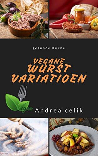 Vegane Wurst-Variationen: Leberwurst, Würstchen, Streichwurst, Fleischwurst (Vegane Küche 5)