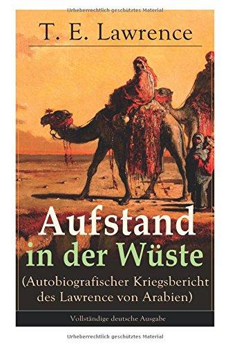 Aufstand in der Wüste (Autobiografischer Kriegsbericht des Lawrence von Arabien) - Vollständige deutsche Ausgabe