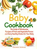 Baby Cookbook: The Guide of Wholesome Recipes of Fruit and Vegetable Purees and Dairy Healthy Dishes for Your Baby