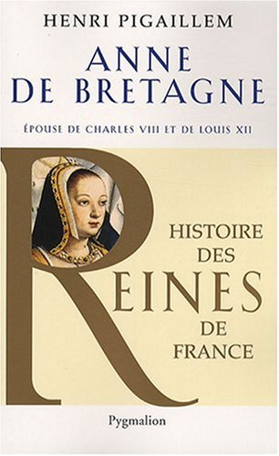 Anne de Bretagne : Epouse de Charles VIII et de Louis XII par Henri Pigaillem