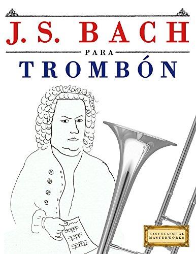 J. S. Bach para Trombón: 10 Piezas Fáciles para Trombón Libro para Principiantes por Easy Classical Masterworks