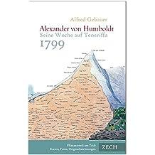 Alexander von Humboldt. Seine Woche auf Teneriffa 1799: Beginn der Südamerika-Reise. Sein Leben, sein Wirken