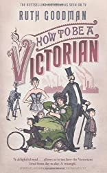 By Ruth Goodman - How To Be a Victorian