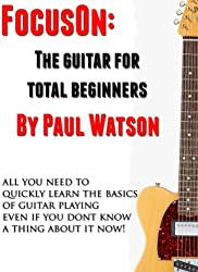 The Absolute And Utter Beginners Guide To Learning To Play Guitar (Focus On How To Play The Guitar)