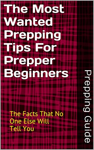 The Most Wanted Prepping Tips For Prepper Beginners: The Facts That No One Else Will Tell You (Guide To Prepping For Doomsday Book 1)