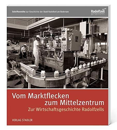 Vom Marktflecken zum Mittelzentrum: Zur Wirtschaftsgeschichte Radolfzells (Schriftenreihe zur Geschichte der Stadt Radolfzell am Bodensee)