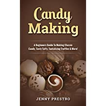 Candy Making: A Beginners Guide To Making Classic Candy, Tasty Taffy, Tantalizing Truffles & More! (English Edition)