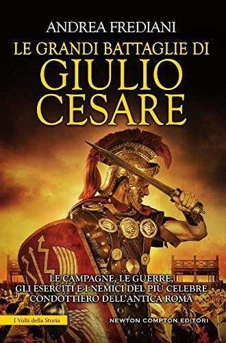 Le grandi battaglie di Giulio Cesare. Le campagne, le guerre, gli eserciti e i nemici del pi celebre condottiero dell'antica Roma