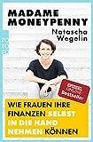 Madame Moneypenny: Wie Frauen ihre Finanzen selbst in die Hand nehmen können - Natascha Wegelin