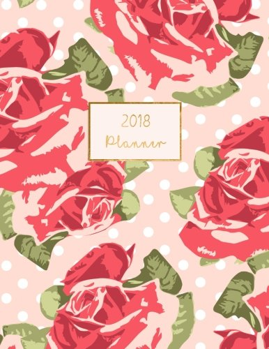 2018 Planner: Weekly Monthly Floral Roses Design Calendar Organizer