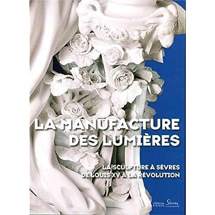 La Manufacture des Lumières: La sculpture à Sèvres de Louis XV à la Révolution