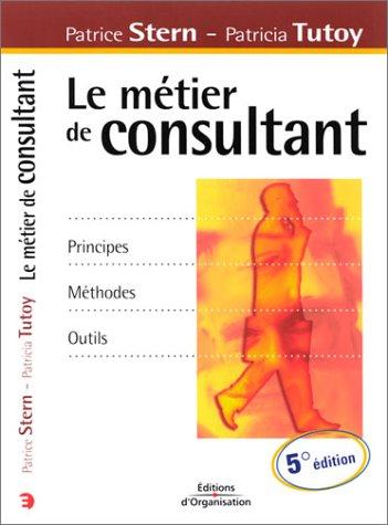 Le métier de consultant. Principes, méthodes, outils, 5ème édition