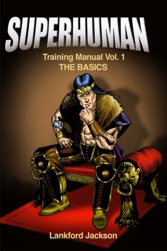 Superhuman Training Manual Volume I: The Basics: An illustrated manual showing doable, time efficient techniques that will make reader superhuman.: Volume 1 (How To Be A Superhuman)