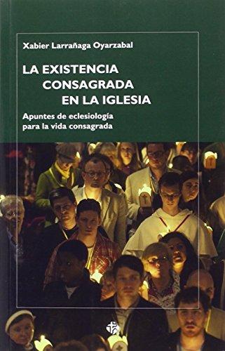 La existencia consagrada en la Iglesia: Apuntes de eclesiología para la vida consagrada por Xabier Larrañaga Oyarzabal
