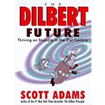 The Dilbert Future: Thriving on Stupidity in the Twenty-First Century: Thriving on Stupidity in the 21st Century