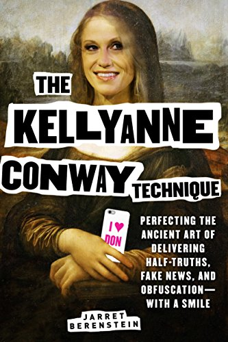 The Kellyanne Conway Technique: Perfecting the Ancient Art of Delivering Half-Truths, Fake News, and Obfuscation—With a Smile
