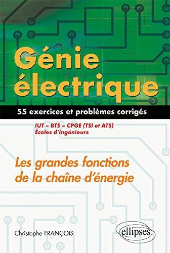 Génie électrique : Les grandes fonctions de la chaîne d'énergie. 55 exercices et problèmes corrigés
