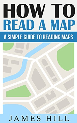 How To Read A Map: A Simple Guide To Reading Maps (Map Reading, Wilderness Survival, Travel, Camping, Hiking Books) (English Edition)