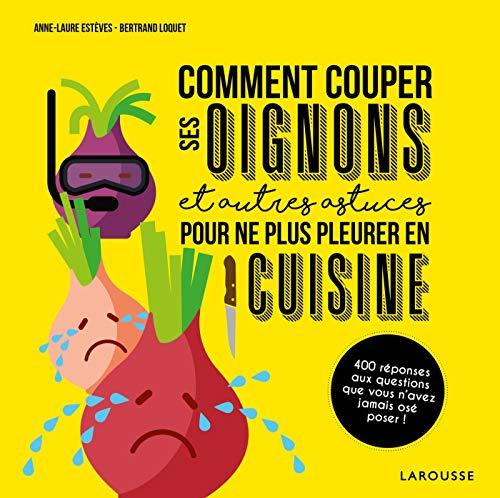 Comment couper ses oignons et autres astuces pour ne plus pleurer en cuisine par  Bertrand LOQUET, Anne-Laure Estèves