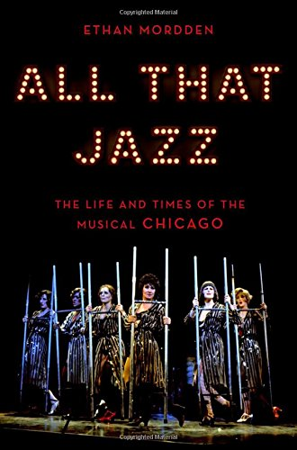 All That Jazz: The Life and Times of the Musical Chicago por Ethan Mordden