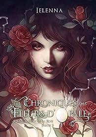 Les chroniques des fleurs d'opale, tome 1 : La candeur de la rose (2/2) par  Ielenna