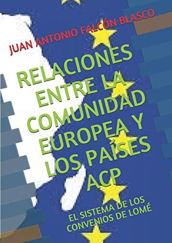RELACIONES ENTRE LA COMUNIDAD EUROPEA Y LOS PAÍSES ACP: EL SISTEMA DE LOS CONVENIOS DE LOMÉ por JUAN ANTONIO FALCÓN BLASCO