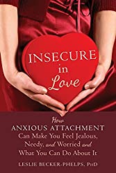 Insecure in Love: How Anxious Attachment Can Make You Feel Jealous, Needy, and Worried and What You Can Do About It by Leslie Becker-Phelps (2014-06-01)