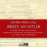 Briefe an Hitler: Ein Volk schreibt seinem Führer. Unbekannte Dokumente aus Moskauer Archiven - zum ersten Mal veröffentlicht.  Lesung - Henrik Eberle
