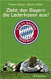 Zieht den Bayern die Lederhosen aus!: Das FC-Bayern-Hass-Buch - Torsten Geiling, Niclas Müller