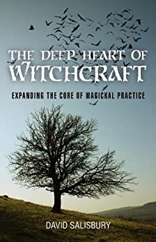 The Deep Heart of Witchcraft: Expanding the Core of Magickal Practice by [Salisbury, David]